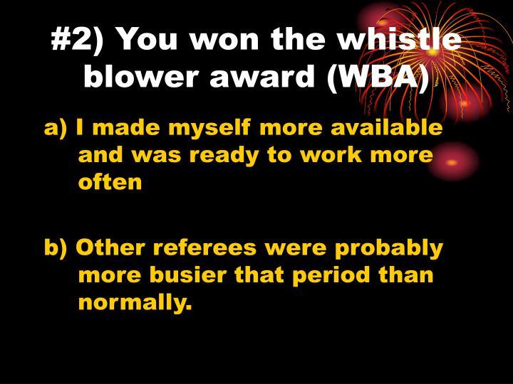 #2) You won the whistle blower award (WBA)