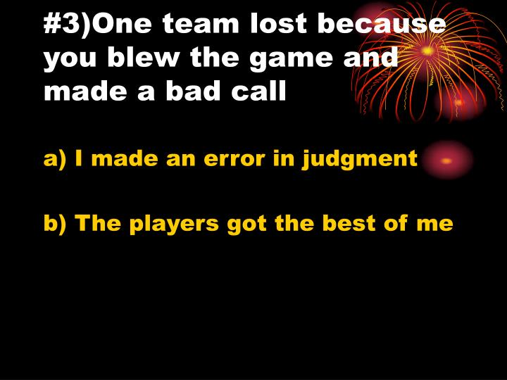 #3)One team lost because you blew the game and made a bad call