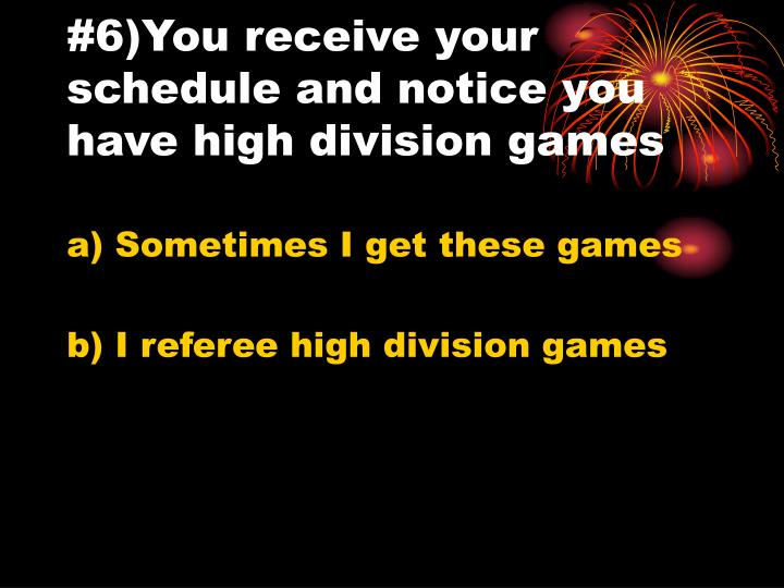 #6)You receive your schedule and notice you have high division games