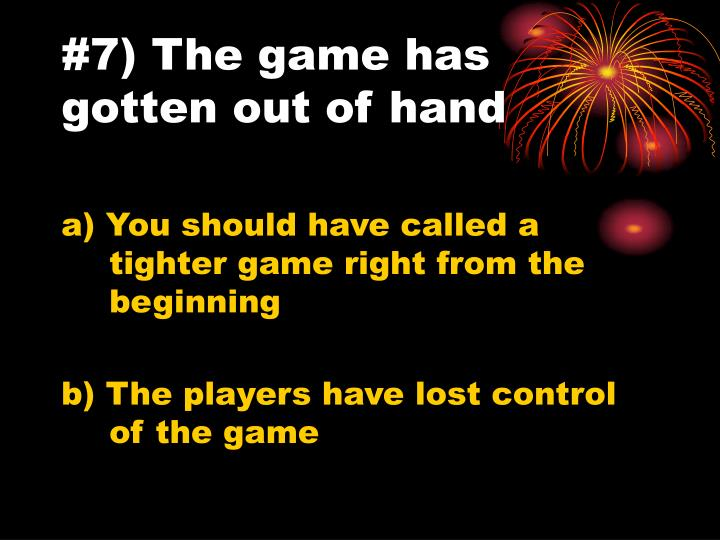 #7) The game has gotten out of hand