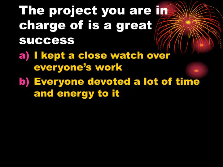 The project you are in charge of is a great success