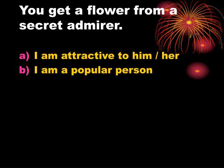 You get a flower from a secret admirer.