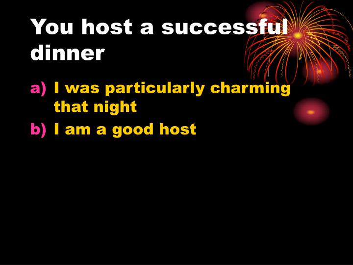 You host a successful dinner