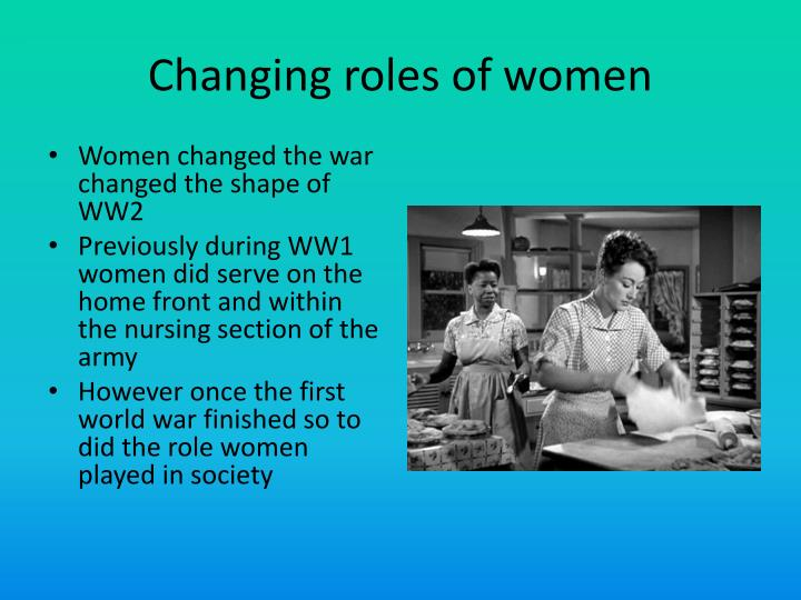 women role in changing world The last 60+ years have seen the numbers of women in the workplace increase hugely since they entered the economic system to supplement the male earning capacity lost to two world wars.
