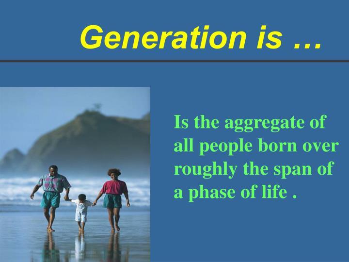 Generation is