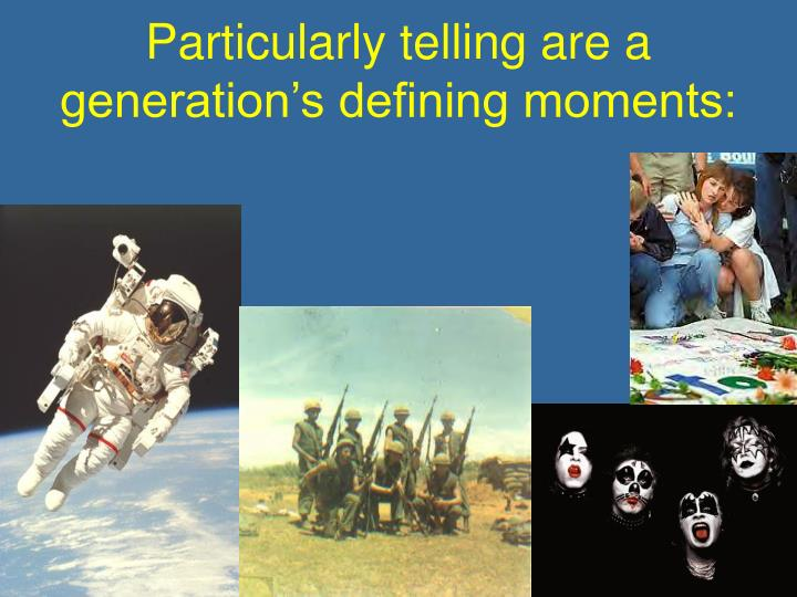 Particularly telling are a generation s defining moments