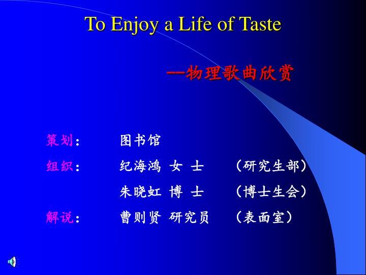 To enjoy a life of taste