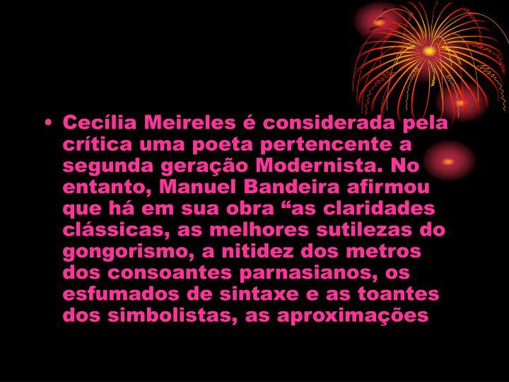 """Cecília Meireles é considerada pela crítica uma poeta pertencente a segunda geração Modernista. No entanto, Manuel Bandeira afirmou que há em sua obra """"as claridades clássicas, as melhores sutilezas do gongorismo, a nitidez dos metros dos consoantes parnasianos, os esfumados de sintaxe e as toantes dos simbolistas, as aproximações"""