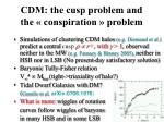 cdm the cusp problem and the conspiration problem