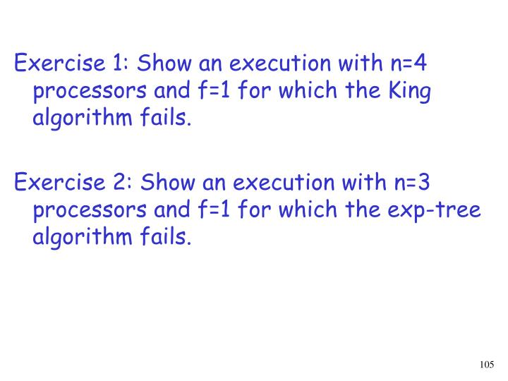 Exercise 1: Show an execution with n=4 processors and f=1 for which the King algorithm fails.