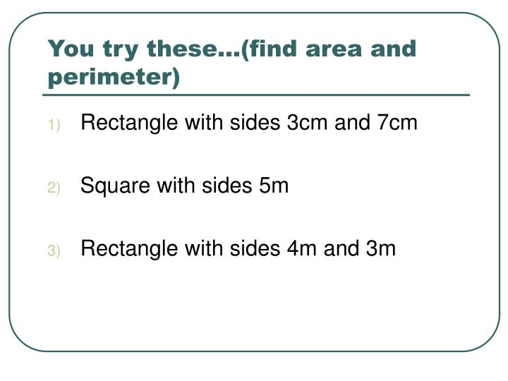 You try these…(find area and perimeter)