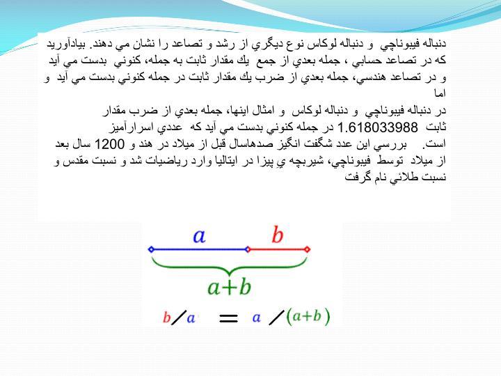 دنباله فيبوناچي و دنباله لوكاس نوع ديگري از رشد و تصاعد را نشان مي دهند. بيادآوريد كه در تصاعد حسابي ، جمله بعدي از جمع يك مقدار ثابت به جمله، كنوني بدست مي آيد و در تصاعد هندسي، جمله بعدي از ضرب يك مقدار ثابت در جمله كنوني بدست مي آيد و