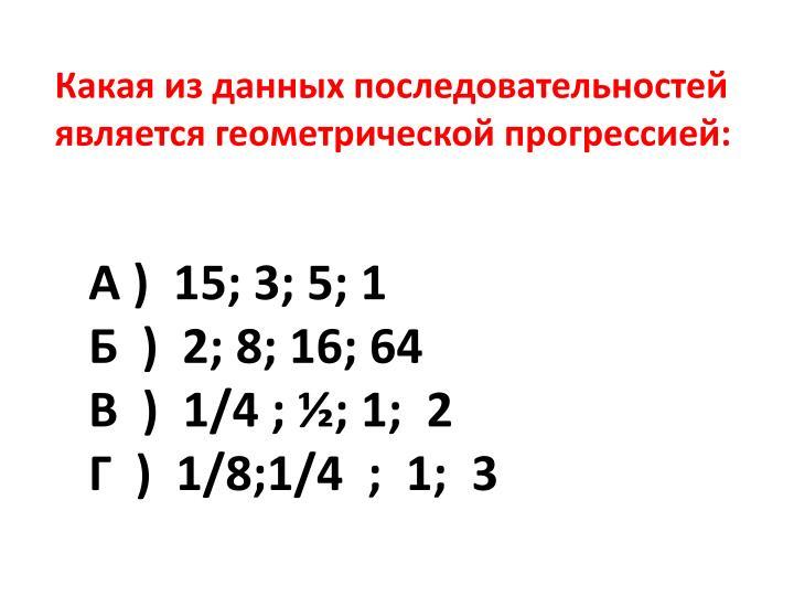 Какая из данных последовательностей является геометрической прогрессией: