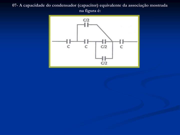 07- A capacidade do condensador (capacitor) equivalente da associação mostrada na figura é:
