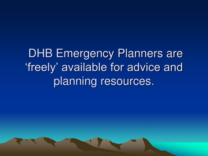 DHB Emergency Planners are 'freely' available for advice and planning resources.