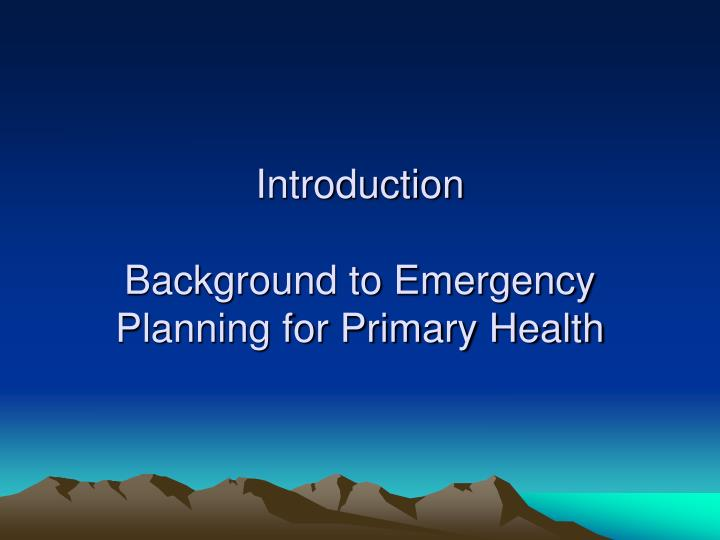 Introduction background to emergency planning for primary health