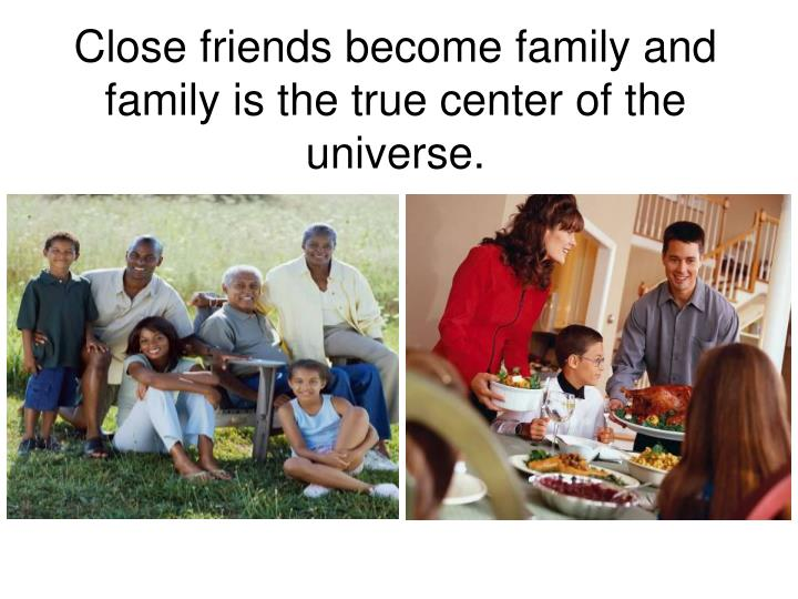 Close friends become family and family is the true center of the universe.
