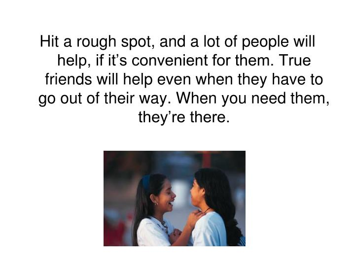 Hit a rough spot, and a lot of people will help, if it's convenient for them. True friends will help even when they have to go out of their way. When you need them, they're there.