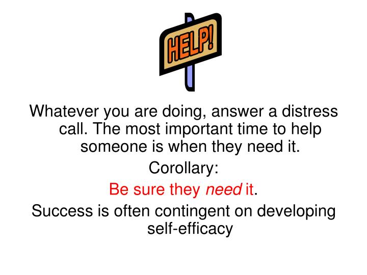Whatever you are doing, answer a distress call. The most important time to help someone is when they need it.