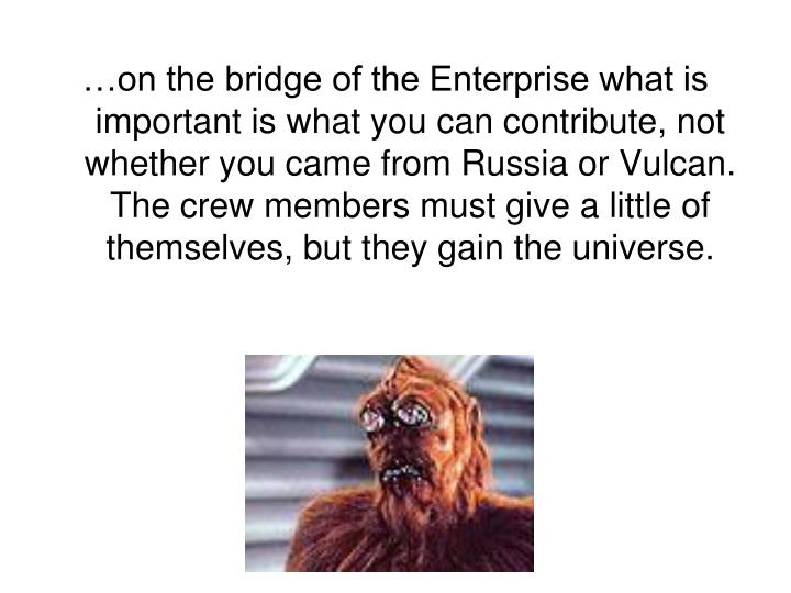 …on the bridge of the Enterprise what is important is what you can contribute, not whether you came from Russia or Vulcan. The crew members must give a little of themselves, but they gain the universe.