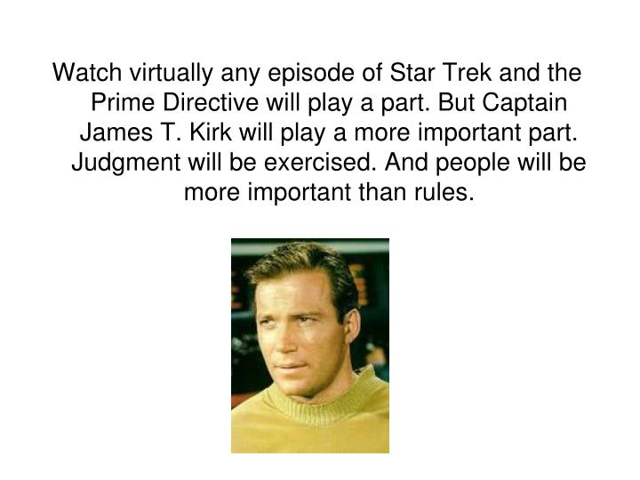 Watch virtually any episode of Star Trek and the Prime Directive will play a part. But Captain James T. Kirk will play a more important part. Judgment will be exercised. And people will be more important than rules.