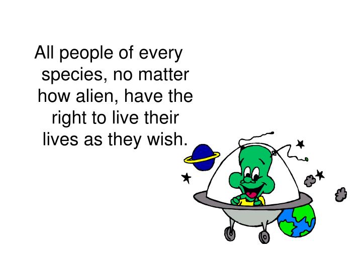 All people of every species, no matter how alien, have the right to live their lives as they wish.