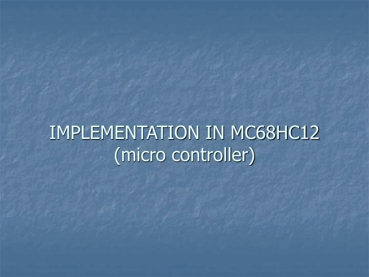 IMPLEMENTATION IN MC68HC12 (micro controller)