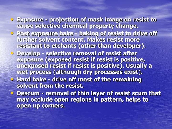 Exposure - projection of mask image on resist to cause selective chemical property change.