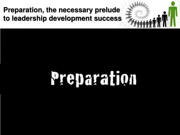 Preparation, the necessary prelude to leadership development success