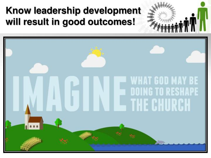 Know leadership development will result in good outcomes!