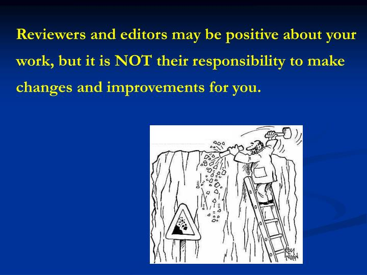 Reviewers and editors may be positive about your work, but it is NOT their responsibility to make changes and improvements for you.