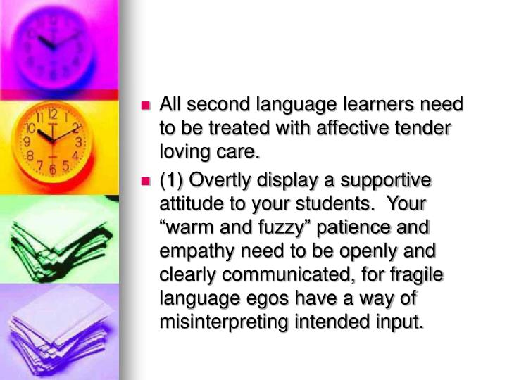 All second language learners need to be treated with affective tender loving care.