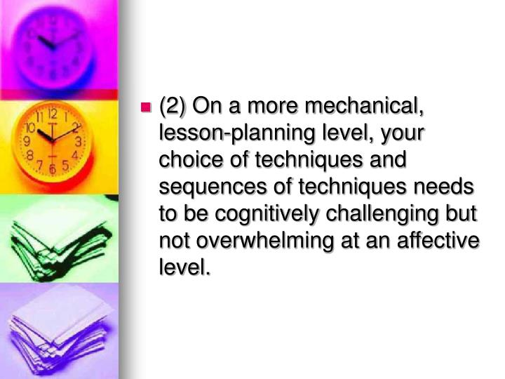 (2) On a more mechanical, lesson-planning level, your choice of techniques and sequences of techniques needs to be cognitively challenging but not overwhelming at an affective level.