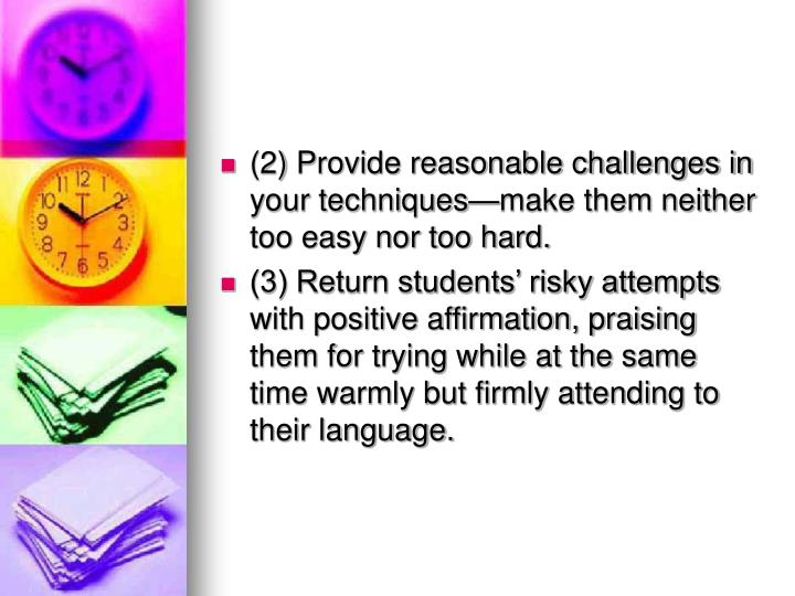 (2) Provide reasonable challenges in your techniques—make them neither too easy nor too hard.