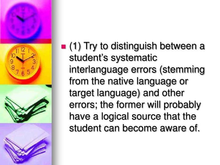 (1) Try to distinguish between a student's systematic interlanguage errors (stemming from the native language or target language) and other errors; the former will probably have a logical source that the student can become aware of.
