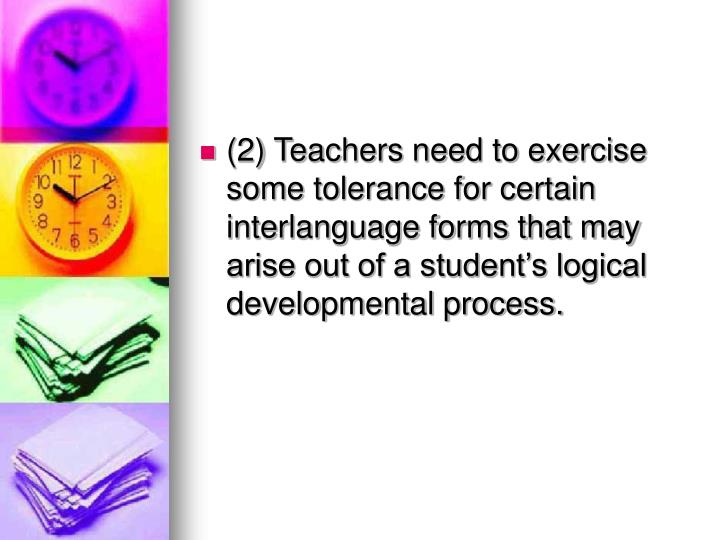 (2) Teachers need to exercise some tolerance for certain interlanguage forms that may arise out of a student's logical developmental process.