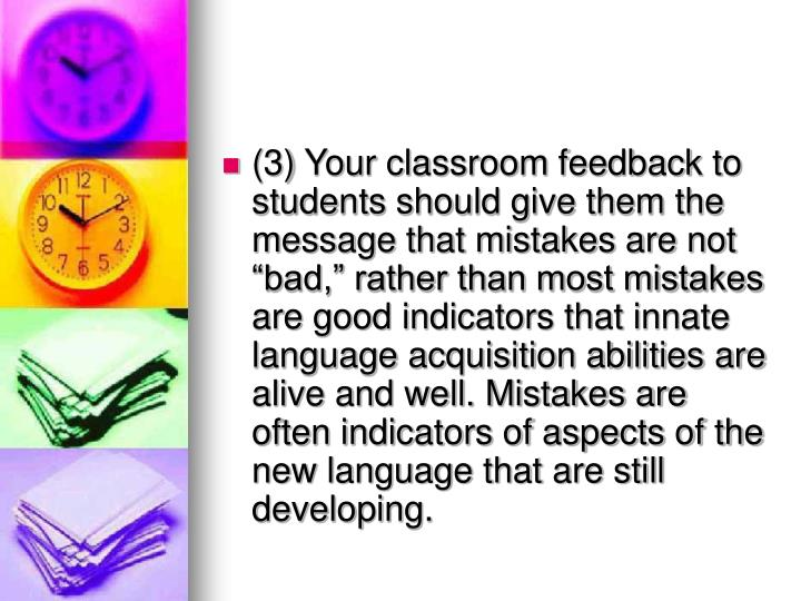 """(3) Your classroom feedback to students should give them the message that mistakes are not """"bad,"""" rather than most mistakes are good indicators that innate language acquisition abilities are alive and well. Mistakes are often indicators of aspects of the new language that are still developing."""