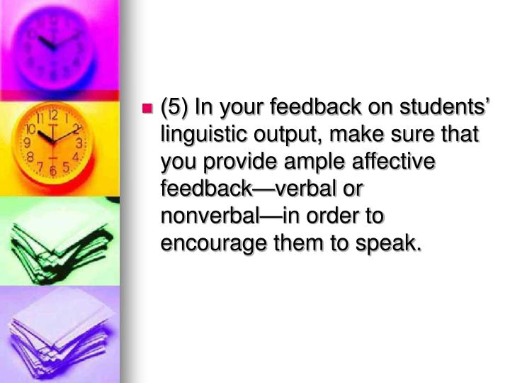 (5) In your feedback on students' linguistic output, make sure that you provide ample affective feedback—verbal or nonverbal—in order to encourage them to speak.