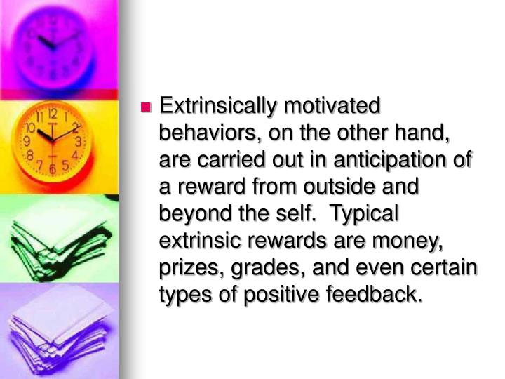 Extrinsically motivated behaviors, on the other hand, are carried out in anticipation of a reward from outside and beyond the self.  Typical extrinsic rewards are money, prizes, grades, and even certain types of positive feedback.
