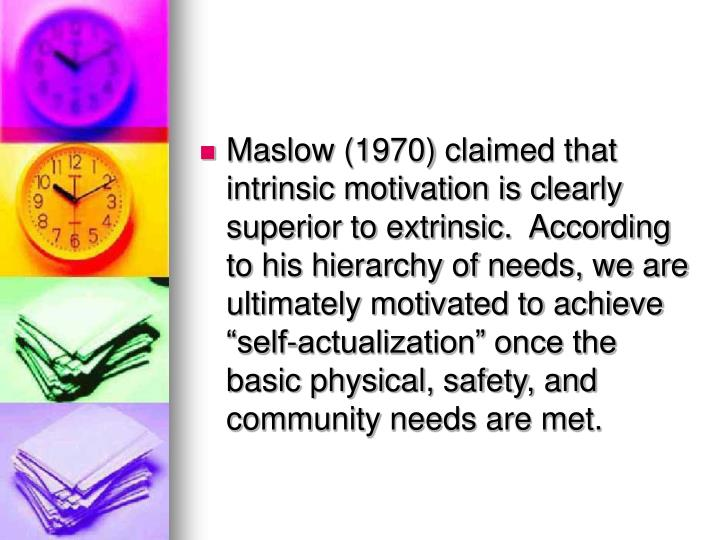 """Maslow (1970) claimed that intrinsic motivation is clearly superior to extrinsic.  According to his hierarchy of needs, we are ultimately motivated to achieve """"self-actualization"""" once the basic physical, safety, and community needs are met."""