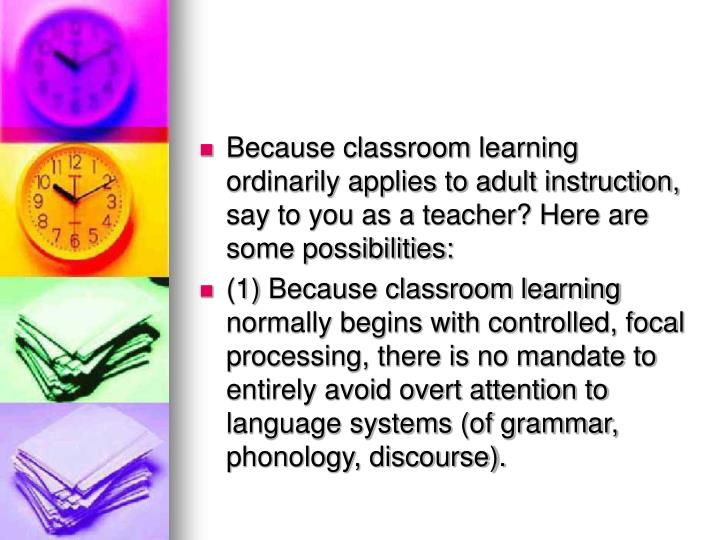 Because classroom learning ordinarily applies to adult instruction, say to you as a teacher? Here are some possibilities: