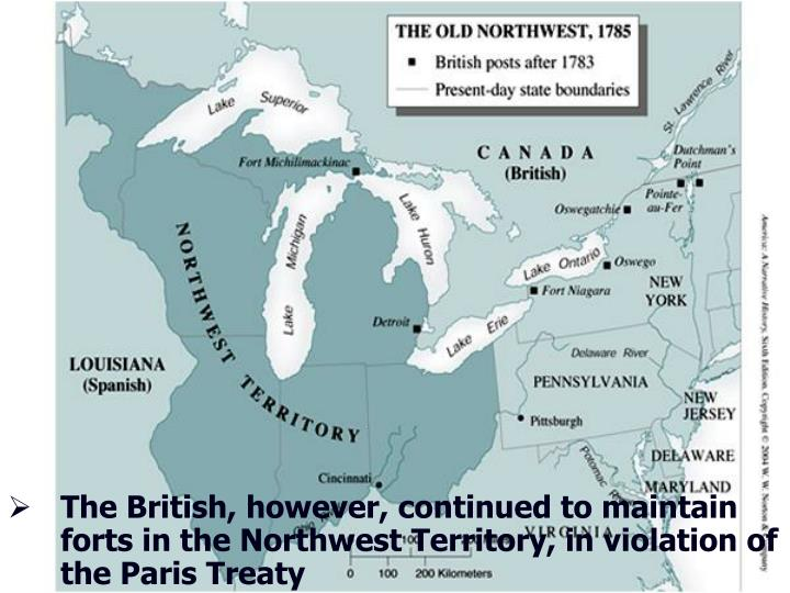 The British, however, continued to maintain forts in the Northwest Territory, in violation of the Paris Treaty
