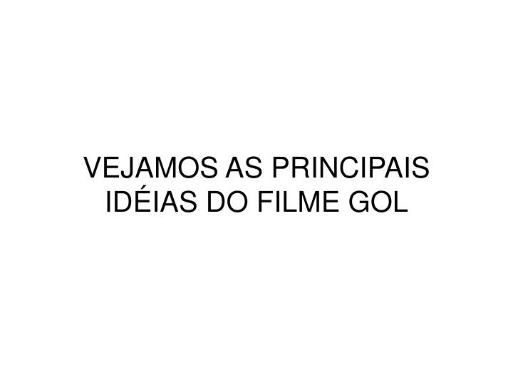 VEJAMOS AS PRINCIPAIS IDÉIAS DO FILME GOL