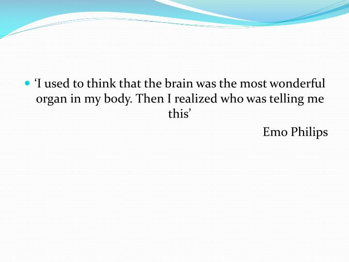 'I used to think that the brain was the most wonderful organ in my body. Then I realized who was t...