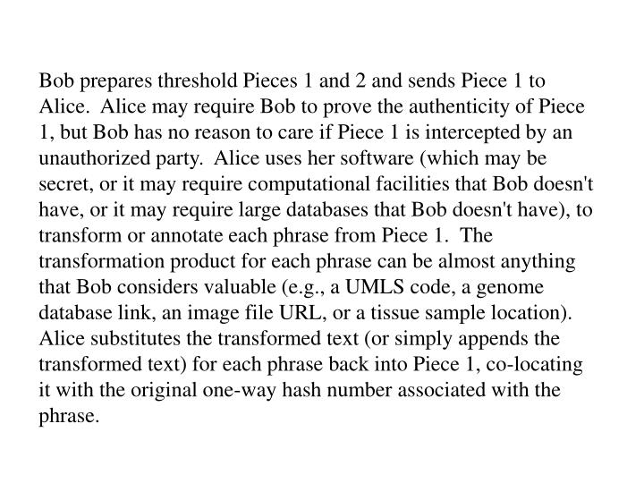 Bob prepares threshold Pieces 1 and 2 and sends Piece 1 to Alice.  Alice may require Bob to prove the authenticity of Piece 1, but Bob has no reason to care if Piece 1 is intercepted by an unauthorized party.  Alice uses her software (which may be secret, or it may require computational facilities that Bob doesn't have, or it may require large databases that Bob doesn't have), to transform or annotate each phrase from Piece 1.  The transformation product for each phrase can be almost anything that Bob considers valuable (e.g., a UMLS code, a genome database link, an image file URL, or a tissue sample location).  Alice substitutes the transformed text (or simply appends the transformed text) for each phrase back into Piece 1, co-locating it with the original one-way hash number associated with the phrase.
