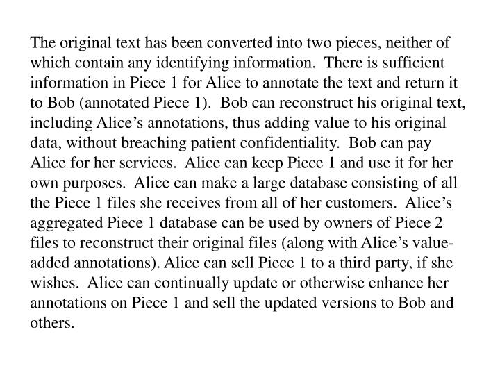 The original text has been converted into two pieces, neither of which contain any identifying information.  There is sufficient information in Piece 1 for Alice to annotate the text and return it to Bob (annotated Piece 1).  Bob can reconstruct his original text, including Alice's annotations, thus adding value to his original data, without breaching patient confidentiality.  Bob can pay Alice for her services.  Alice can keep Piece 1 and use it for her own purposes.  Alice can make a large database consisting of all the Piece 1 files she receives from all of her customers.  Alice's aggregated Piece 1 database can be used by owners of Piece 2 files to reconstruct their original files (along with Alice's value-added annotations). Alice can sell Piece 1 to a third party, if she wishes.  Alice can continually update or otherwise enhance her annotations on Piece 1 and sell the updated versions to Bob and others.