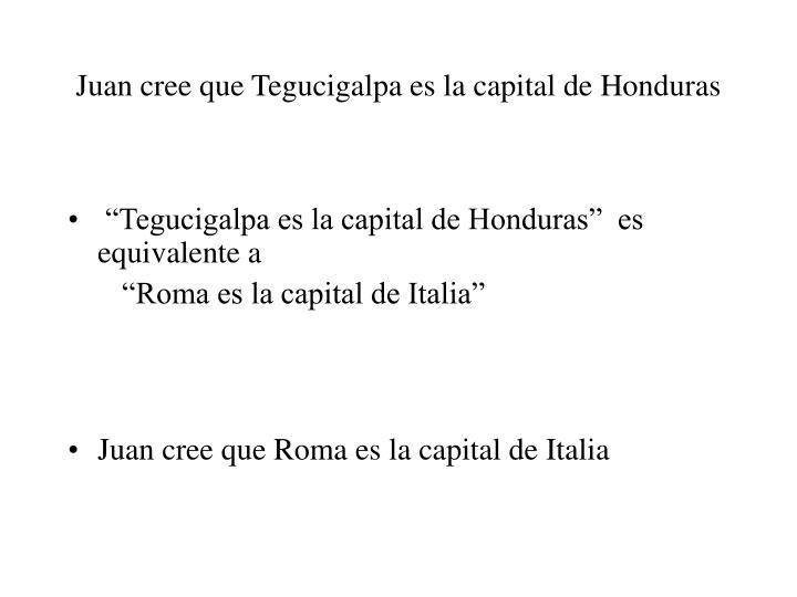 Juan cree que Tegucigalpa es la capital de Honduras
