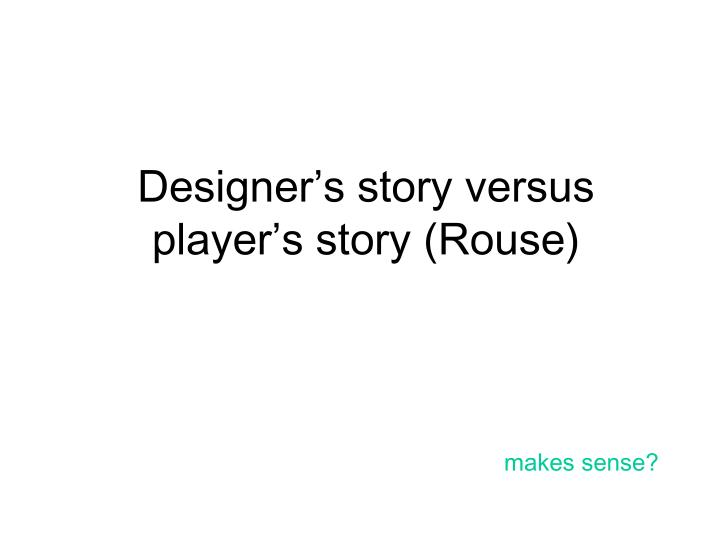 Designer's story versus player's story (Rouse)