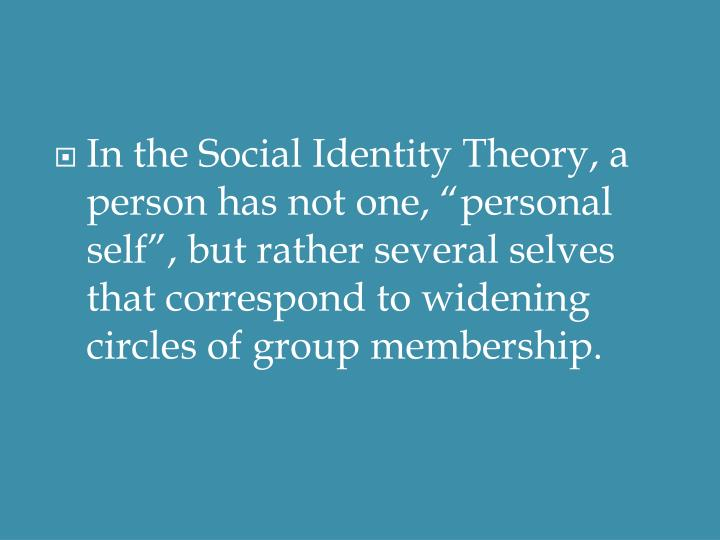 "In the Social Identity Theory, a person has not one, ""personal self"", but rather several selves that correspond to widening circles of group membership."