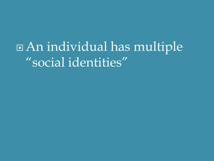 "An individual has multiple ""social identities"""